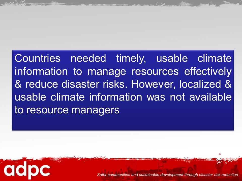 Countries needed timely, usable climate information to manage resources effectively & reduce disaster risks.