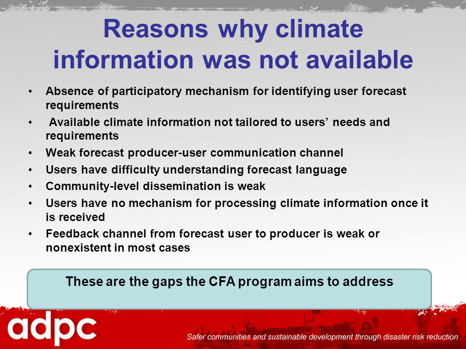 Reasons why climate information was not available Absence of participatory mechanism for identifying user forecast requirements Available climate information not tailored to users needs and requirements Weak forecast producer-user communication channel Users have difficulty understanding forecast language Community-level dissemination is weak Users have no mechanism for processing climate information once it is received Feedback channel from forecast user to producer is weak or nonexistent in most cases These are the gaps the CFA program aims to address