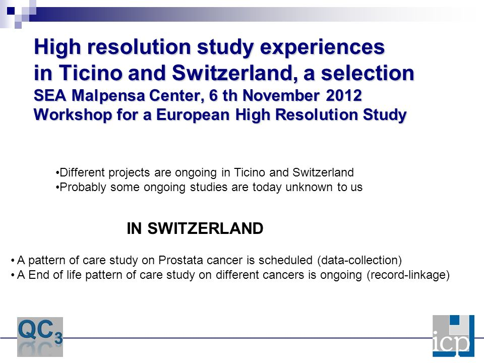 High resolution study experiences in Ticino and Switzerland, a selection SEA Malpensa Center, 6 th November 2012 Workshop for a European High Resolution Study Different projects are ongoing in Ticino and Switzerland Probably some ongoing studies are today unknown to us A pattern of care study on Prostata cancer is scheduled (data-collection) A End of life pattern of care study on different cancers is ongoing (record-linkage) IN SWITZERLAND
