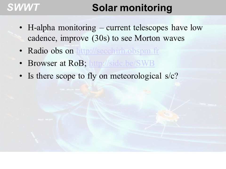 SWWT Solar monitoring H-alpha monitoring – current telescopes have low cadence, improve (30s) to see Morton waves Radio obs on http://secchirh.obspm.frhttp://secchirh.obspm.fr Browser at RoB; http://sidc.be/SWBhttp://sidc.be/SWB Is there scope to fly on meteorological s/c
