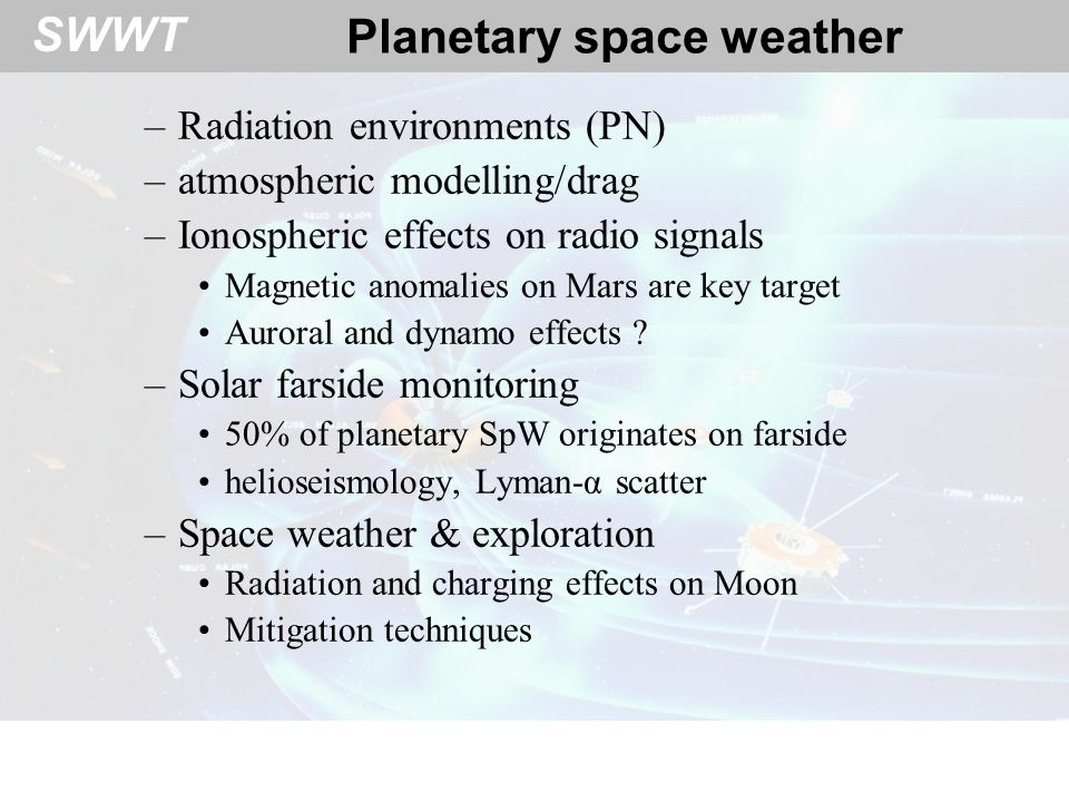 SWWT Planetary space weather –Radiation environments (PN) –atmospheric modelling/drag –Ionospheric effects on radio signals Magnetic anomalies on Mars are key target Auroral and dynamo effects .