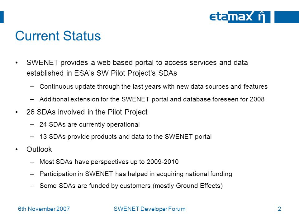 6th November 2007SWENET Developer Forum2 Current Status SWENET provides a web based portal to access services and data established in ESAs SW Pilot Projects SDAs –Continuous update through the last years with new data sources and features –Additional extension for the SWENET portal and database foreseen for 2008 26 SDAs involved in the Pilot Project –24 SDAs are currently operational –13 SDAs provide products and data to the SWENET portal Outlook –Most SDAs have perspectives up to 2009-2010 –Participation in SWENET has helped in acquiring national funding –Some SDAs are funded by customers (mostly Ground Effects)