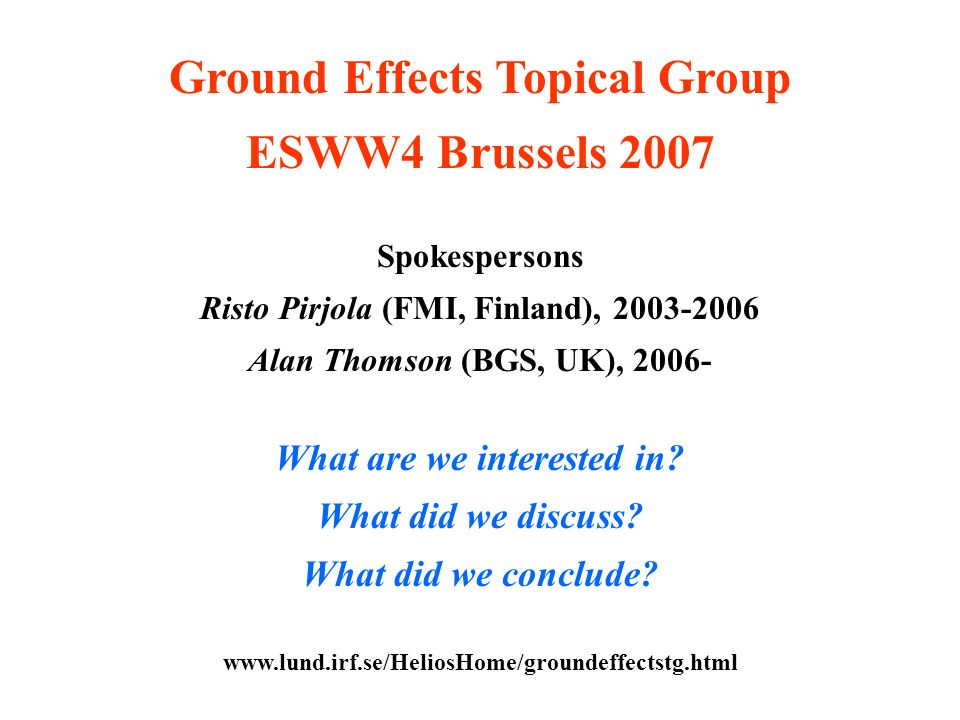 Ground Effects Topical Group ESWW4 Brussels 2007 Spokespersons Risto Pirjola (FMI, Finland), 2003-2006 Alan Thomson (BGS, UK), 2006- What are we interested in.
