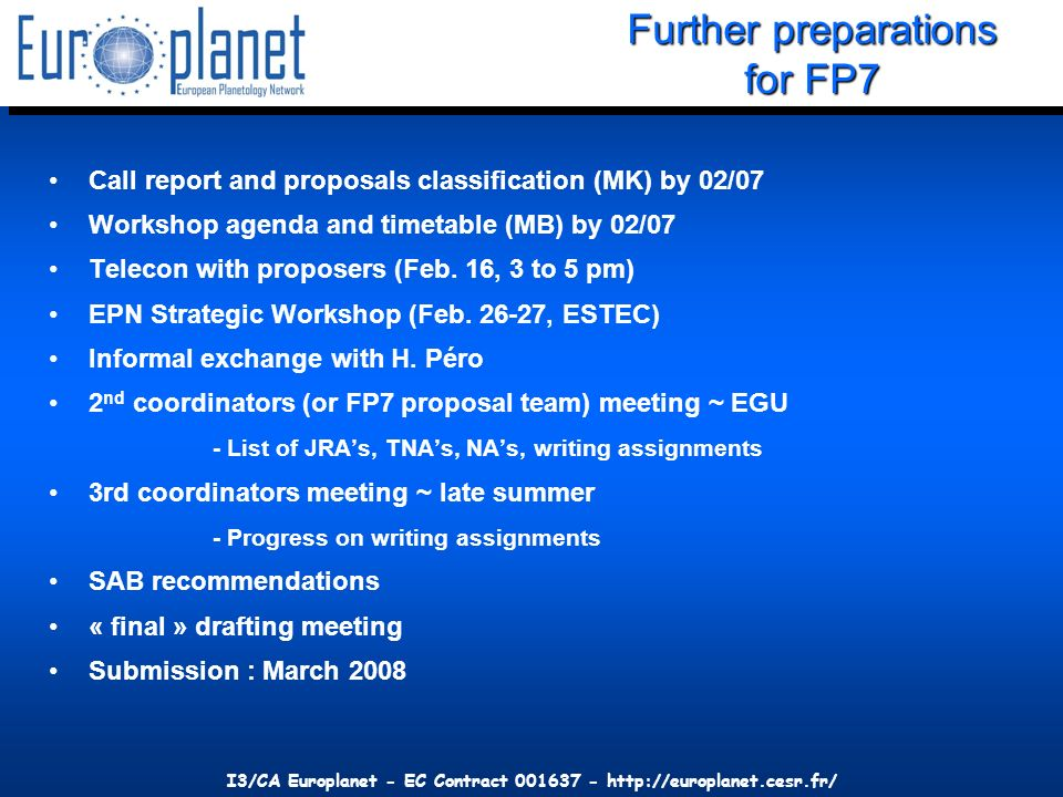 I3/CA Europlanet - EC Contract 001637 - http://europlanet.cesr.fr/ Further preparations for FP7 Call report and proposals classification (MK) by 02/07 Workshop agenda and timetable (MB) by 02/07 Telecon with proposers (Feb.