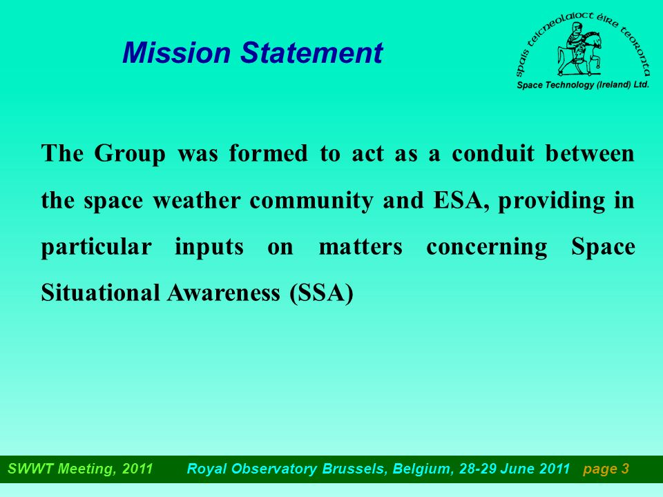 Mission Statement The Group was formed to act as a conduit between the space weather community and ESA, providing in particular inputs on matters concerning Space Situational Awareness (SSA) SWWT Meeting, 2011 Royal Observatory Brussels, Belgium, 28-29 June 2011 page 3