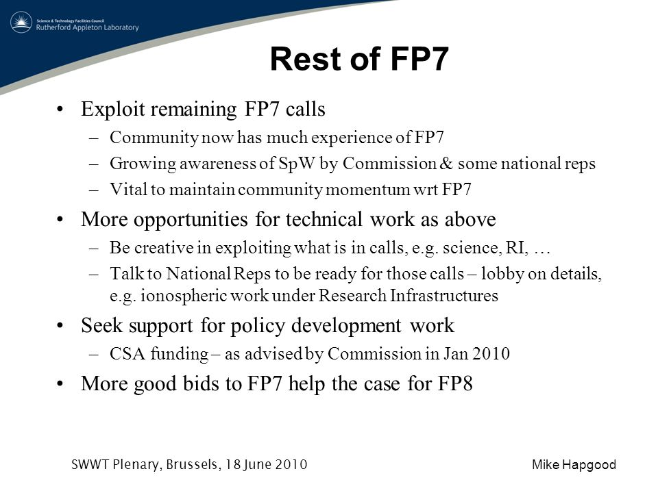 Mike Hapgood SWWT Plenary, Brussels, 18 June 2010 Rest of FP7 Exploit remaining FP7 calls –Community now has much experience of FP7 –Growing awareness of SpW by Commission & some national reps –Vital to maintain community momentum wrt FP7 More opportunities for technical work as above –Be creative in exploiting what is in calls, e.g.
