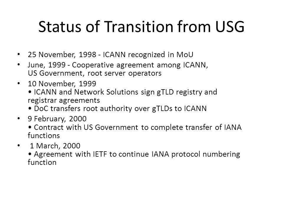 Status of Transition from USG 25 November, 1998 - ICANN recognized in MoU June, 1999 - Cooperative agreement among ICANN, US Government, root server operators 10 November, 1999 ICANN and Network Solutions sign gTLD registry and registrar agreements DoC transfers root authority over gTLDs to ICANN 9 February, 2000 Contract with US Government to complete transfer of IANA functions 1 March, 2000 Agreement with IETF to continue IANA protocol numbering function