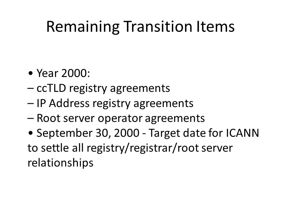 Remaining Transition Items Year 2000: – ccTLD registry agreements – IP Address registry agreements – Root server operator agreements September 30, 2000 - Target date for ICANN to settle all registry/registrar/root server relationships