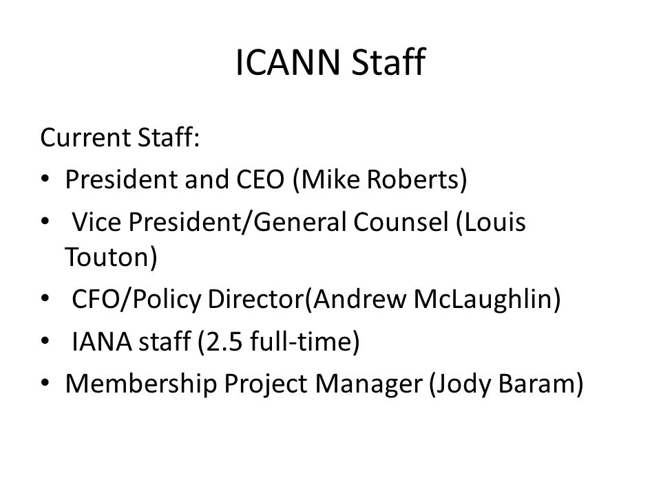 ICANN Staff Current Staff: President and CEO (Mike Roberts) Vice President/General Counsel (Louis Touton) CFO/Policy Director(Andrew McLaughlin) IANA staff (2.5 full-time) Membership Project Manager (Jody Baram)
