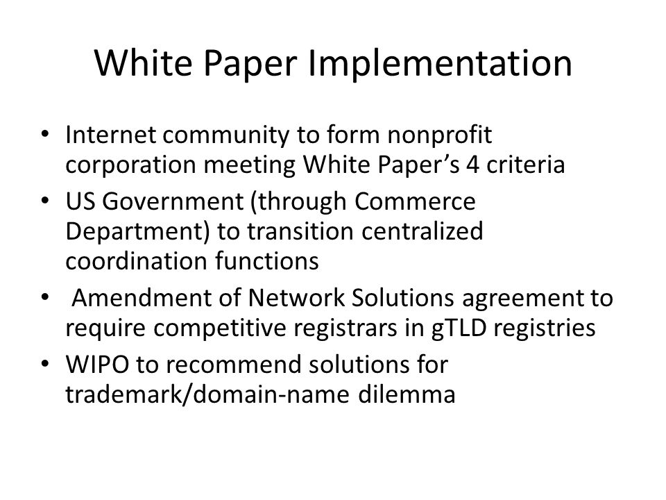 White Paper Implementation Internet community to form nonprofit corporation meeting White Papers 4 criteria US Government (through Commerce Department) to transition centralized coordination functions Amendment of Network Solutions agreement to require competitive registrars in gTLD registries WIPO to recommend solutions for trademark/domain-name dilemma