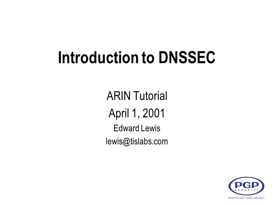 Introduction to DNSSEC ARIN Tutorial April 1, 2001 Edward Lewis lewis@tislabs.com