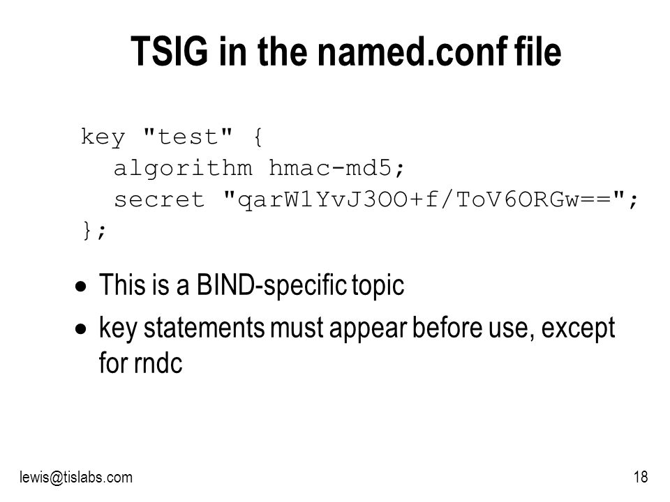 Slide 18 P R O T E C T I N G Y O U R P R I V A C Y 18lewis@tislabs.com TSIG in the named.conf file key test { algorithm hmac-md5; secret qarW1YvJ3OO+f/ToV6ORGw== ; }; This is a BIND-specific topic key statements must appear before use, except for rndc