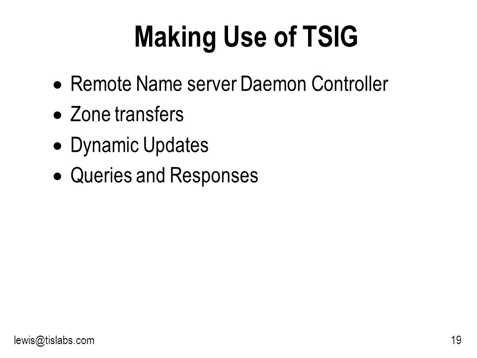Slide 19 P R O T E C T I N G Y O U R P R I V A C Y 19lewis@tislabs.com Making Use of TSIG Remote Name server Daemon Controller Zone transfers Dynamic Updates Queries and Responses