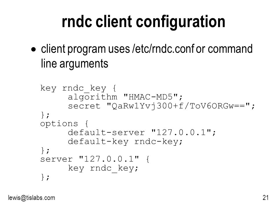 Slide 21 P R O T E C T I N G Y O U R P R I V A C Y 21lewis@tislabs.com rndc client configuration client program uses /etc/rndc.conf or command line arguments key rndc_key { algorithm HMAC-MD5 ; secret QaRw1Yvj300+f/ToV6ORGw== ; }; options { default-server 127.0.0.1 ; default-key rndc-key; }; server 127.0.0.1 { key rndc_key; };