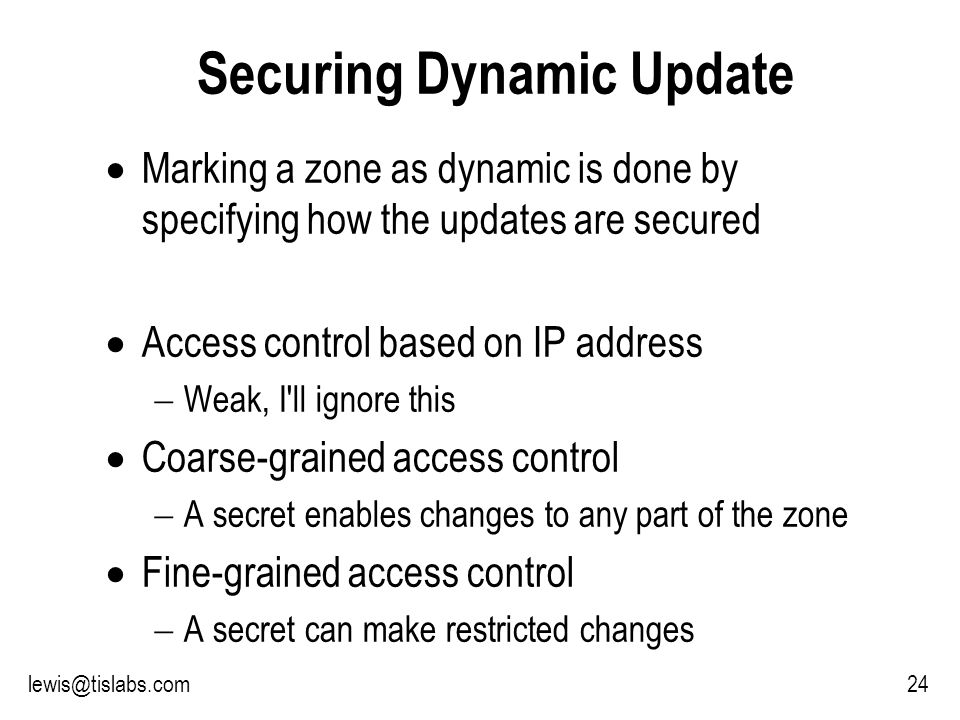 Slide 24 P R O T E C T I N G Y O U R P R I V A C Y 24lewis@tislabs.com Securing Dynamic Update Marking a zone as dynamic is done by specifying how the updates are secured Access control based on IP address Weak, I ll ignore this Coarse-grained access control A secret enables changes to any part of the zone Fine-grained access control A secret can make restricted changes