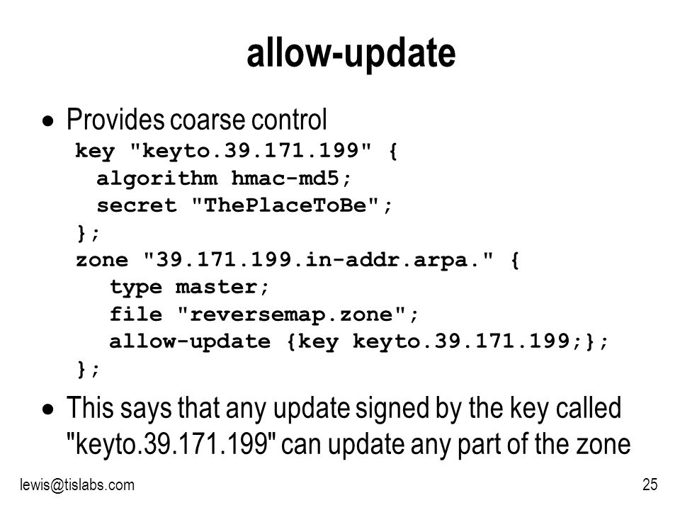Slide 25 P R O T E C T I N G Y O U R P R I V A C Y 25lewis@tislabs.com allow-update Provides coarse control key keyto.39.171.199 { algorithm hmac-md5; secret ThePlaceToBe ; }; zone 39.171.199.in-addr.arpa. { type master; file reversemap.zone ; allow-update {key keyto.39.171.199;}; }; This says that any update signed by the key called keyto.39.171.199 can update any part of the zone