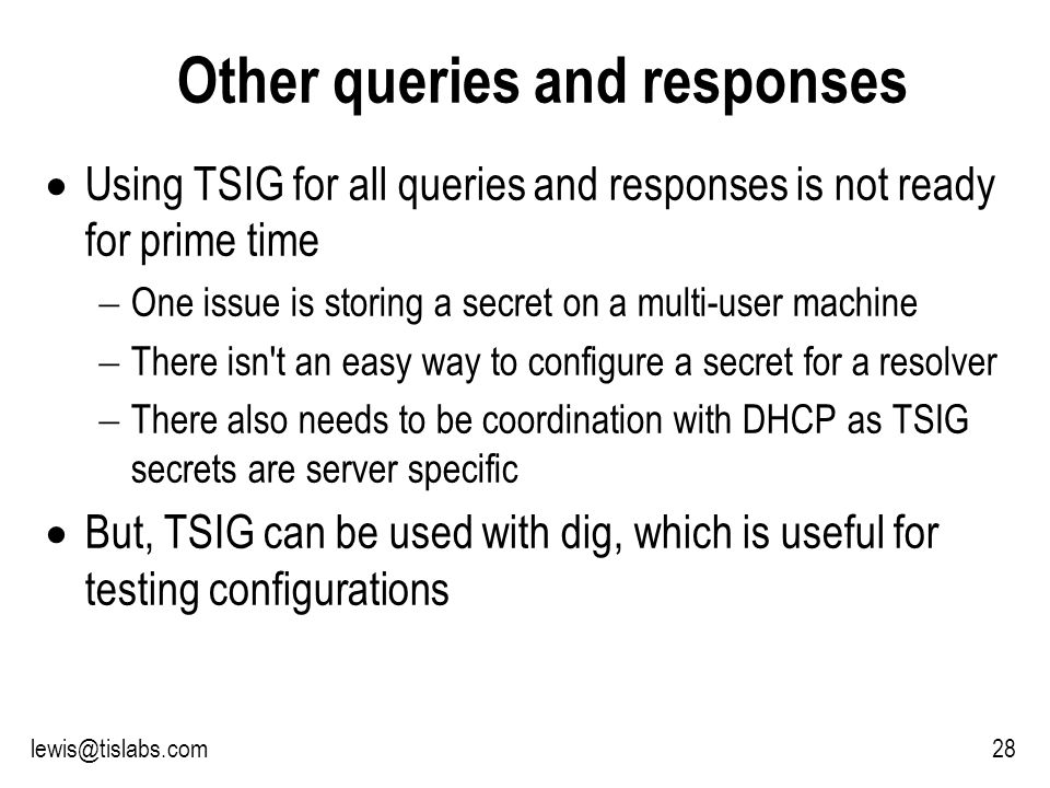 Slide 28 P R O T E C T I N G Y O U R P R I V A C Y 28lewis@tislabs.com Other queries and responses Using TSIG for all queries and responses is not ready for prime time One issue is storing a secret on a multi-user machine There isn t an easy way to configure a secret for a resolver There also needs to be coordination with DHCP as TSIG secrets are server specific But, TSIG can be used with dig, which is useful for testing configurations
