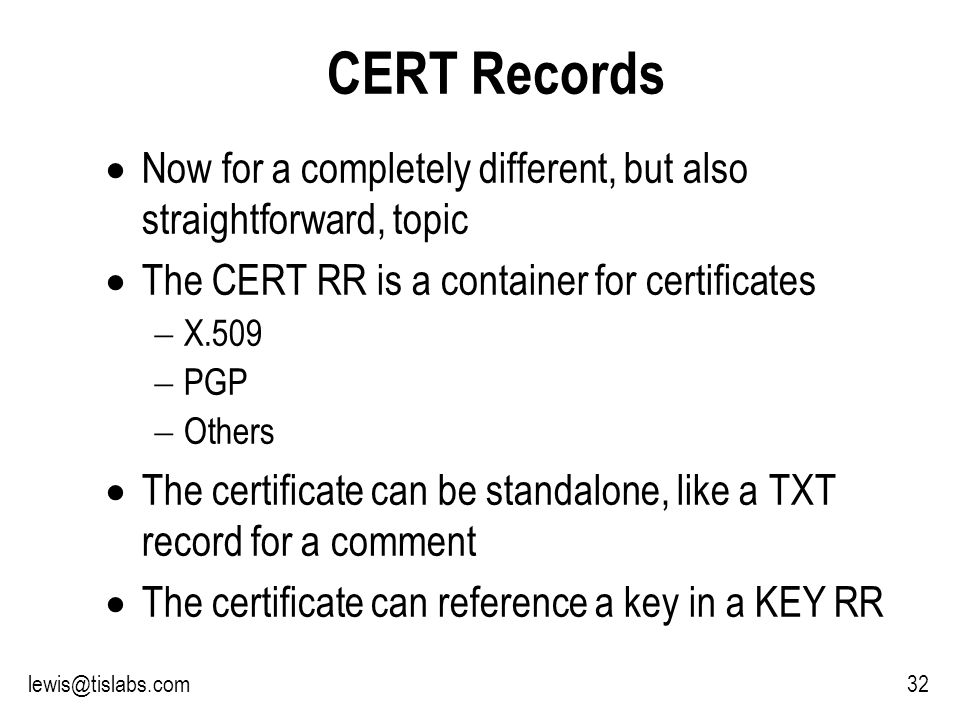 Slide 32 P R O T E C T I N G Y O U R P R I V A C Y 32lewis@tislabs.com CERT Records Now for a completely different, but also straightforward, topic The CERT RR is a container for certificates X.509 PGP Others The certificate can be standalone, like a TXT record for a comment The certificate can reference a key in a KEY RR