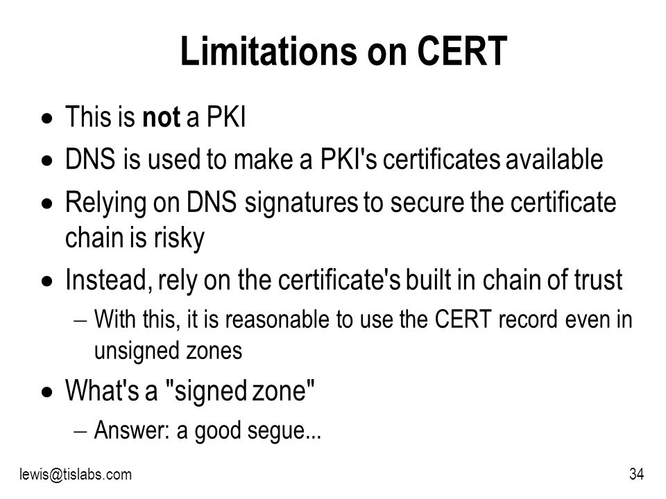 Slide 34 P R O T E C T I N G Y O U R P R I V A C Y 34lewis@tislabs.com Limitations on CERT This is not a PKI DNS is used to make a PKI s certificates available Relying on DNS signatures to secure the certificate chain is risky Instead, rely on the certificate s built in chain of trust With this, it is reasonable to use the CERT record even in unsigned zones What s a signed zone Answer: a good segue...