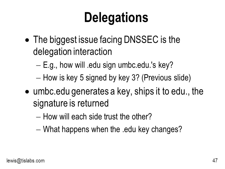 Slide 47 P R O T E C T I N G Y O U R P R I V A C Y 47lewis@tislabs.com Delegations The biggest issue facing DNSSEC is the delegation interaction E.g., how will.edu sign umbc.edu. s key.