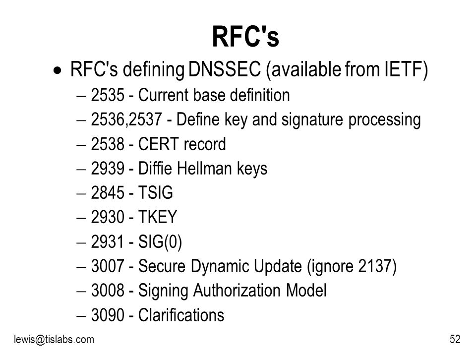 Slide 52 P R O T E C T I N G Y O U R P R I V A C Y 52lewis@tislabs.com RFC s RFC s defining DNSSEC (available from IETF) 2535 - Current base definition 2536,2537 - Define key and signature processing 2538 - CERT record 2939 - Diffie Hellman keys 2845 - TSIG 2930 - TKEY 2931 - SIG(0) 3007 - Secure Dynamic Update (ignore 2137) 3008 - Signing Authorization Model 3090 - Clarifications