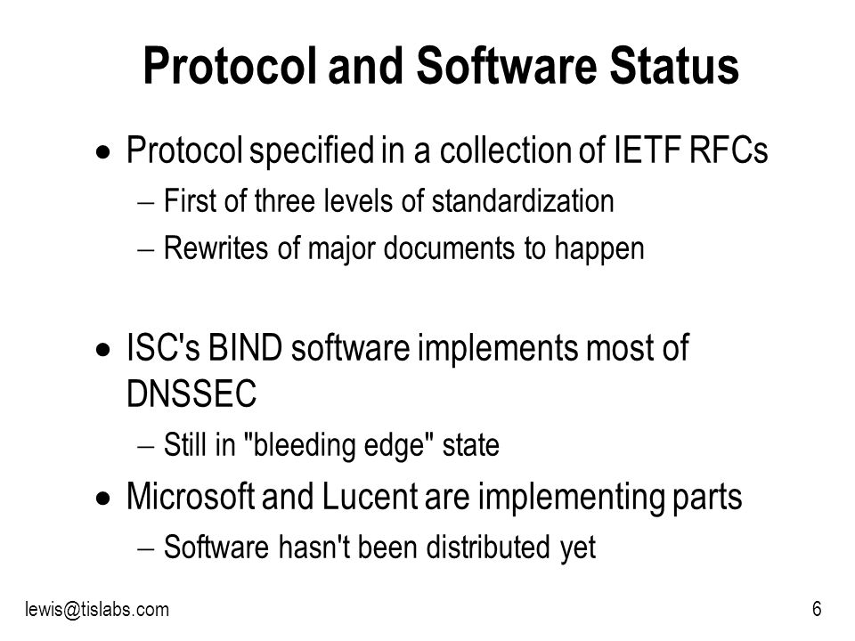 Slide 6 P R O T E C T I N G Y O U R P R I V A C Y 6lewis@tislabs.com Protocol and Software Status Protocol specified in a collection of IETF RFCs First of three levels of standardization Rewrites of major documents to happen ISC s BIND software implements most of DNSSEC Still in bleeding edge state Microsoft and Lucent are implementing parts Software hasn t been distributed yet