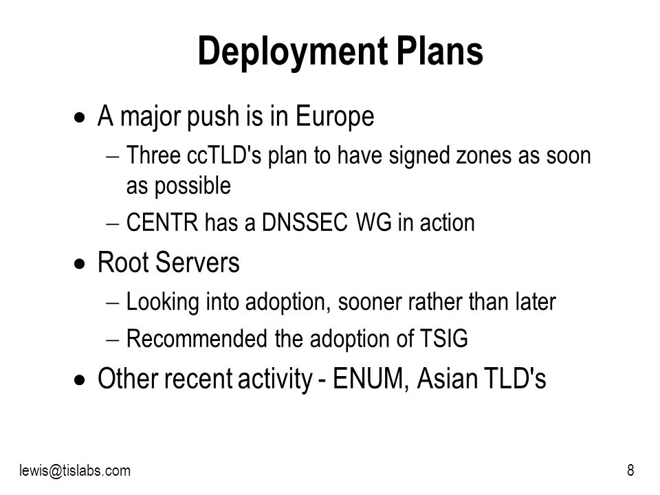 Slide 8 P R O T E C T I N G Y O U R P R I V A C Y 8lewis@tislabs.com Deployment Plans A major push is in Europe Three ccTLD s plan to have signed zones as soon as possible CENTR has a DNSSEC WG in action Root Servers Looking into adoption, sooner rather than later Recommended the adoption of TSIG Other recent activity - ENUM, Asian TLD s