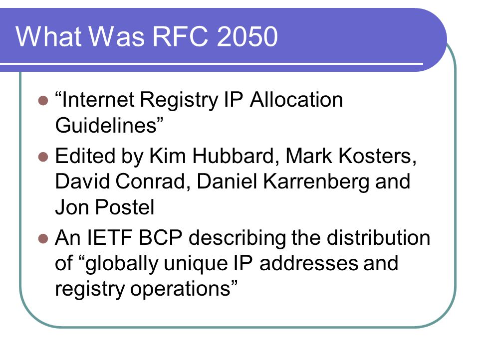 What Was RFC 2050 Internet Registry IP Allocation Guidelines Edited by Kim Hubbard, Mark Kosters, David Conrad, Daniel Karrenberg and Jon Postel An IETF BCP describing the distribution of globally unique IP addresses and registry operations