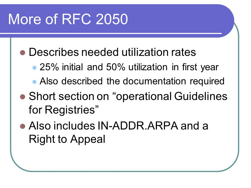 More of RFC 2050 Describes needed utilization rates 25% initial and 50% utilization in first year Also described the documentation required Short section on operational Guidelines for Registries Also includes IN-ADDR.ARPA and a Right to Appeal