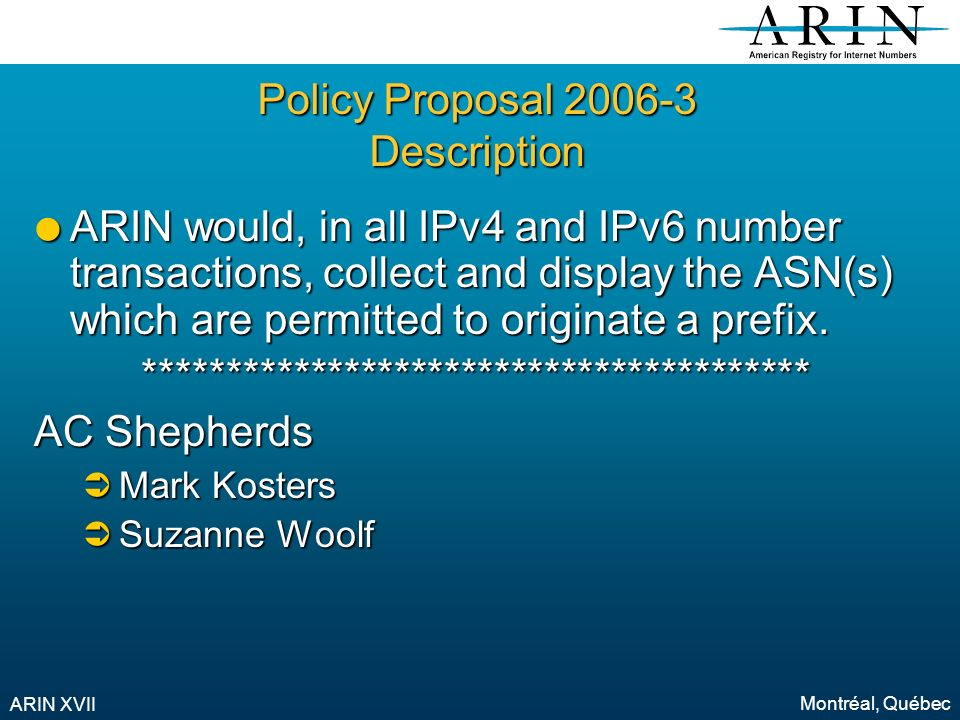 Montréal, Québec ARIN XVII Policy Proposal 2006-3 Description ARIN would, in all IPv4 and IPv6 number transactions, collect and display the ASN(s) which are permitted to originate a prefix.