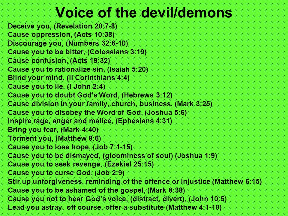 Voice of the devil/demons Deceive you, (Revelation 20:7-8) Cause oppression, (Acts 10:38) Discourage you, (Numbers 32:6-10) Cause you to be bitter, (Colossians 3:19) Cause confusion, (Acts 19:32) Cause you to rationalize sin, (Isaiah 5:20) Blind your mind, (II Corinthians 4:4) Cause you to lie, (I John 2:4) Cause you to doubt God s Word, (Hebrews 3:12) Cause division in your family, church, business, (Mark 3:25) Cause you to disobey the Word of God, (Joshua 5:6) Inspire rage, anger and malice, (Ephesians 4:31) Bring you fear, (Mark 4:40) Torment you, (Matthew 8:6) Cause you to lose hope, (Job 7:1-15) Cause you to be dismayed, (gloominess of soul) (Joshua 1:9) Cause you to seek revenge, (Ezekiel 25:15) Cause you to curse God, (Job 2:9) Stir up unforgiveness, reminding of the offence or injustice (Matthew 6:15) Cause you to be ashamed of the gospel, (Mark 8:38) Cause you not to hear Gods voice, (distract, divert), (John 10:5) Lead you astray, off course, offer a substitute (Matthew 4:1-10)