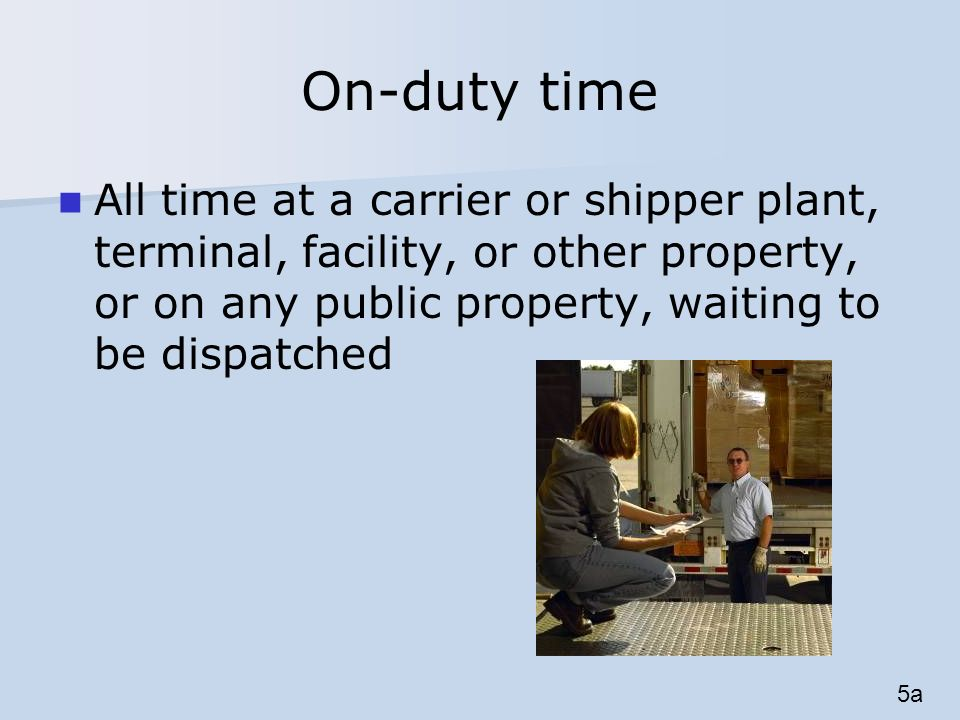 On-duty time All time at a carrier or shipper plant, terminal, facility, or other property, or on any public property, waiting to be dispatched 5a