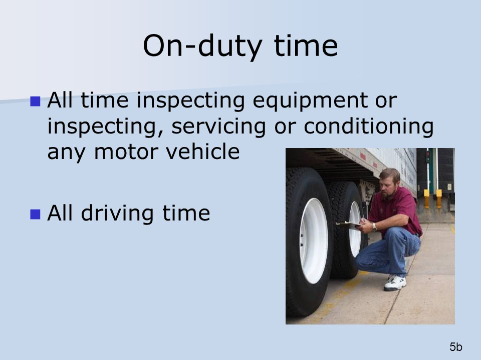 On-duty time All time inspecting equipment or inspecting, servicing or conditioning any motor vehicle All driving time 5b