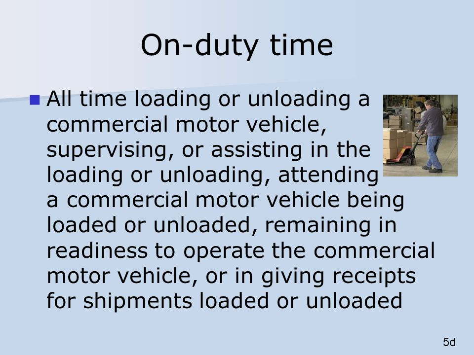 On-duty time All time loading or unloading a commercial motor vehicle, supervising, or assisting in the loading or unloading, attending a commercial motor vehicle being loaded or unloaded, remaining in readiness to operate the commercial motor vehicle, or in giving receipts for shipments loaded or unloaded 5d