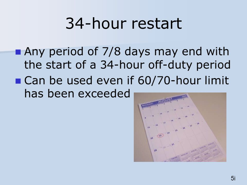 34-hour restart Any period of 7/8 days may end with the start of a 34-hour off-duty period Can be used even if 60/70-hour limit has been exceeded 5i