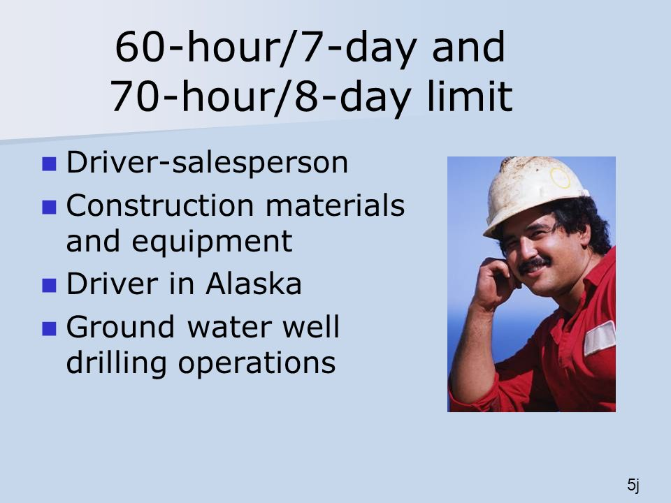 60-hour/7-day and 70-hour/8-day limit Driver-salesperson Construction materials and equipment Driver in Alaska Ground water well drilling operations 5j
