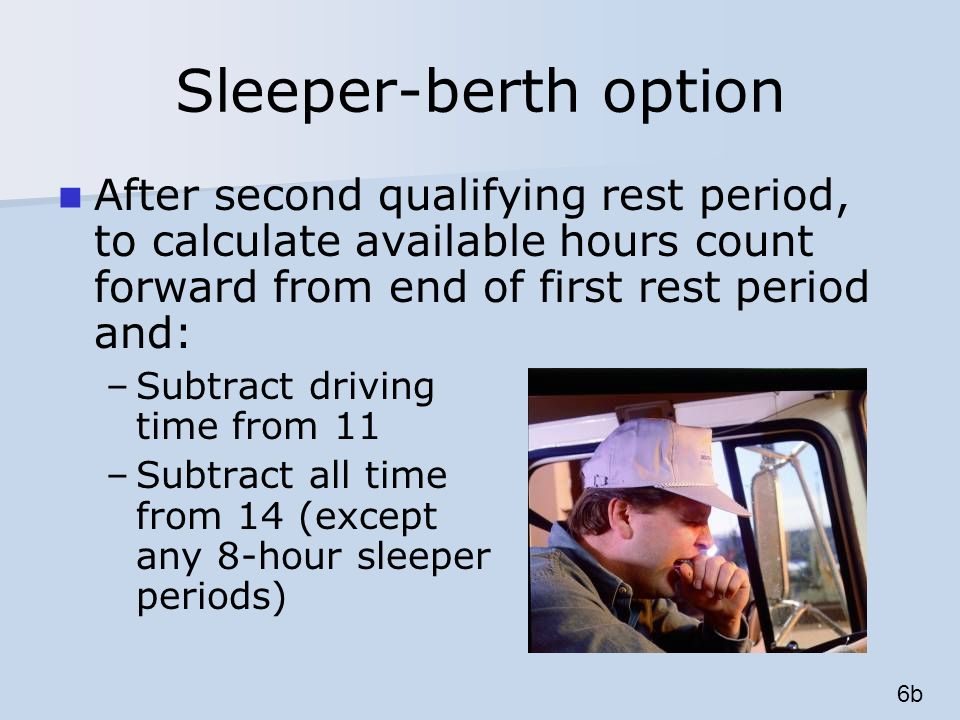 Sleeper-berth option After second qualifying rest period, to calculate available hours count forward from end of first rest period and: –Subtract driving time from 11 –Subtract all time from 14 (except any 8-hour sleeper periods) 6b