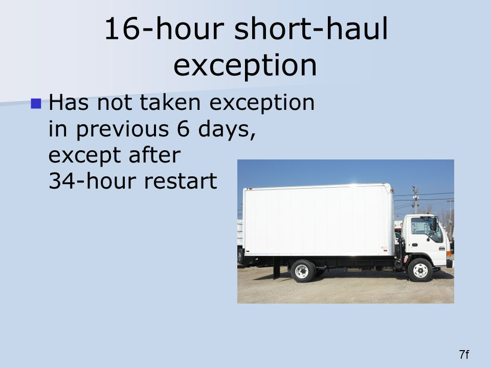 16-hour short-haul exception Has not taken exception in previous 6 days, except after 34-hour restart 7f