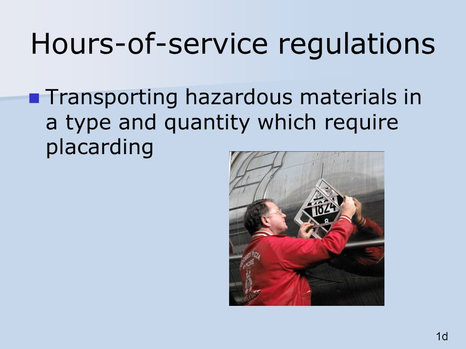 Hours-of-service regulations Transporting hazardous materials in a type and quantity which require placarding 1d
