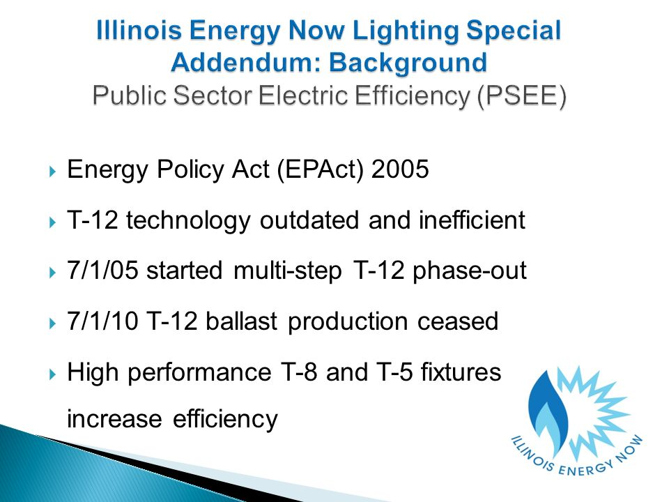 Energy Policy Act (EPAct) 2005 T-12 technology outdated and inefficient 7/1/05 started multi-step T-12 phase-out 7/1/10 T-12 ballast production ceased High performance T-8 and T-5 fixtures increase efficiency