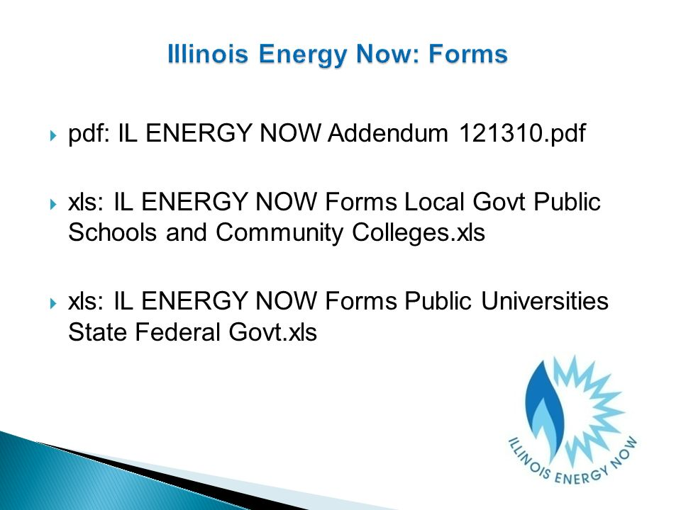 pdf: IL ENERGY NOW Addendum 121310.pdf xls: IL ENERGY NOW Forms Local Govt Public Schools and Community Colleges.xls xls: IL ENERGY NOW Forms Public Universities State Federal Govt.xls