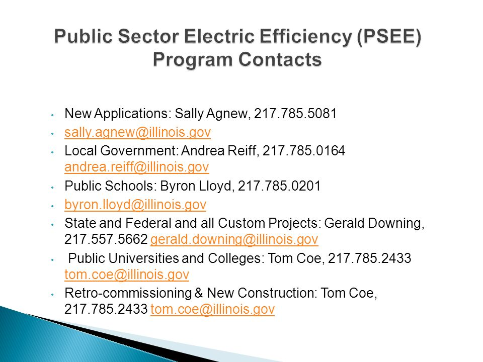 New Applications: Sally Agnew, 217.785.5081 sally.agnew@illinois.gov Local Government: Andrea Reiff, 217.785.0164 andrea.reiff@illinois.gov andrea.reiff@illinois.gov Public Schools: Byron Lloyd, 217.785.0201 byron.lloyd@illinois.gov State and Federal and all Custom Projects: Gerald Downing, 217.557.5662 gerald.downing@illinois.govgerald.downing@illinois.gov Public Universities and Colleges: Tom Coe, 217.785.2433 tom.coe@illinois.gov tom.coe@illinois.gov Retro-commissioning & New Construction: Tom Coe, 217.785.2433 tom.coe@illinois.govtom.coe@illinois.gov