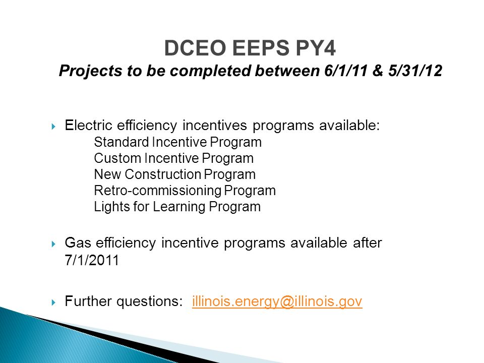 Electric efficiency incentives programs available: Standard Incentive Program Custom Incentive Program New Construction Program Retro-commissioning Program Lights for Learning Program Gas efficiency incentive programs available after 7/1/2011 Further questions: illinois.energy@illinois.govillinois.energy@illinois.gov DCEO EEPS PY4 Projects to be completed between 6/1/11 & 5/31/12