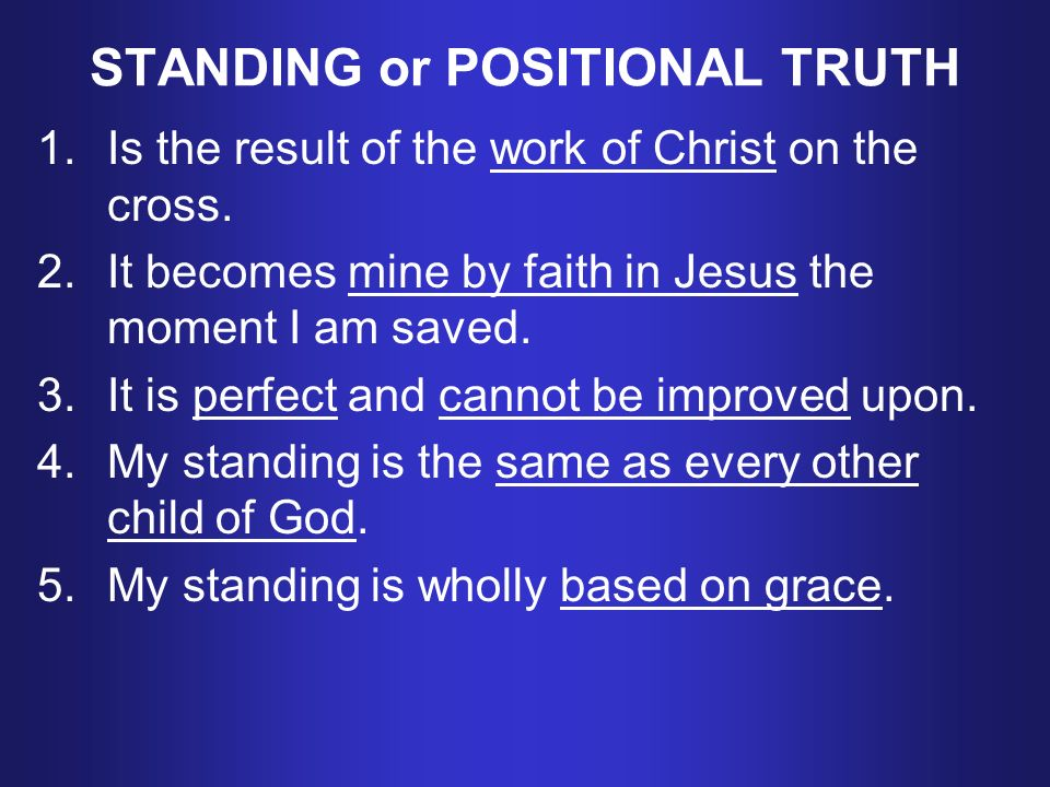 STANDING or POSITIONAL TRUTH 1.Is the result of the work of Christ on the cross.