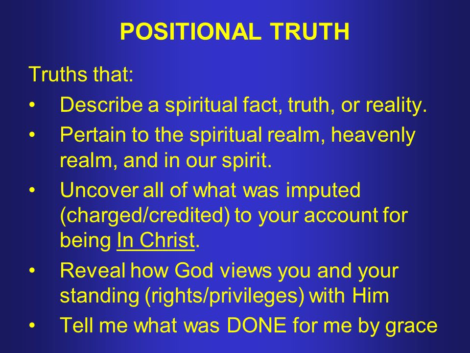 POSITIONAL TRUTH Truths that: Describe a spiritual fact, truth, or reality.