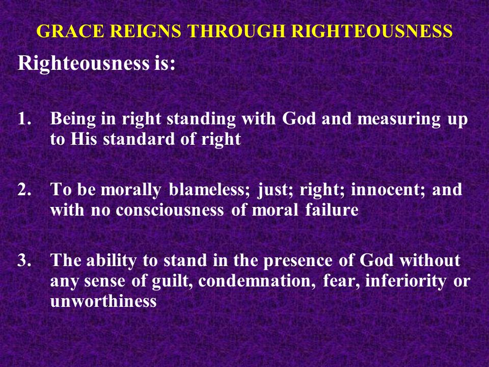 Righteousness is: 1.Being in right standing with God and measuring up to His standard of right 2.To be morally blameless; just; right; innocent; and with no consciousness of moral failure 3.The ability to stand in the presence of God without any sense of guilt, condemnation, fear, inferiority or unworthiness GRACE REIGNS THROUGH RIGHTEOUSNESS
