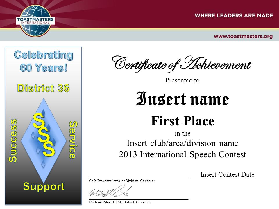 Certificate of Achievement Presented to Insert name First Place in the Insert club/area/division name 2013 International Speech Contest __________________________ Insert Contest Date Club President/Area or Division Governor __________________________ Michael Rilee, DTM, District Governor