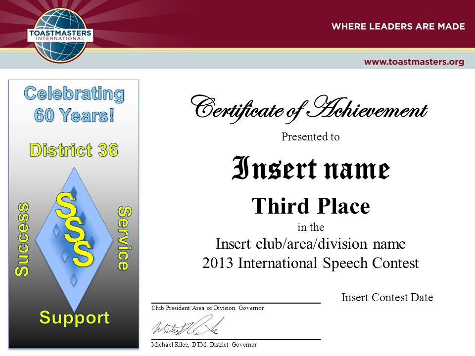 Certificate of Achievement Presented to Insert name Third Place in the Insert club/area/division name 2013 International Speech Contest __________________________ Insert Contest Date Club President/Area or Division Governor __________________________ Michael Rilee, DTM, District Governor