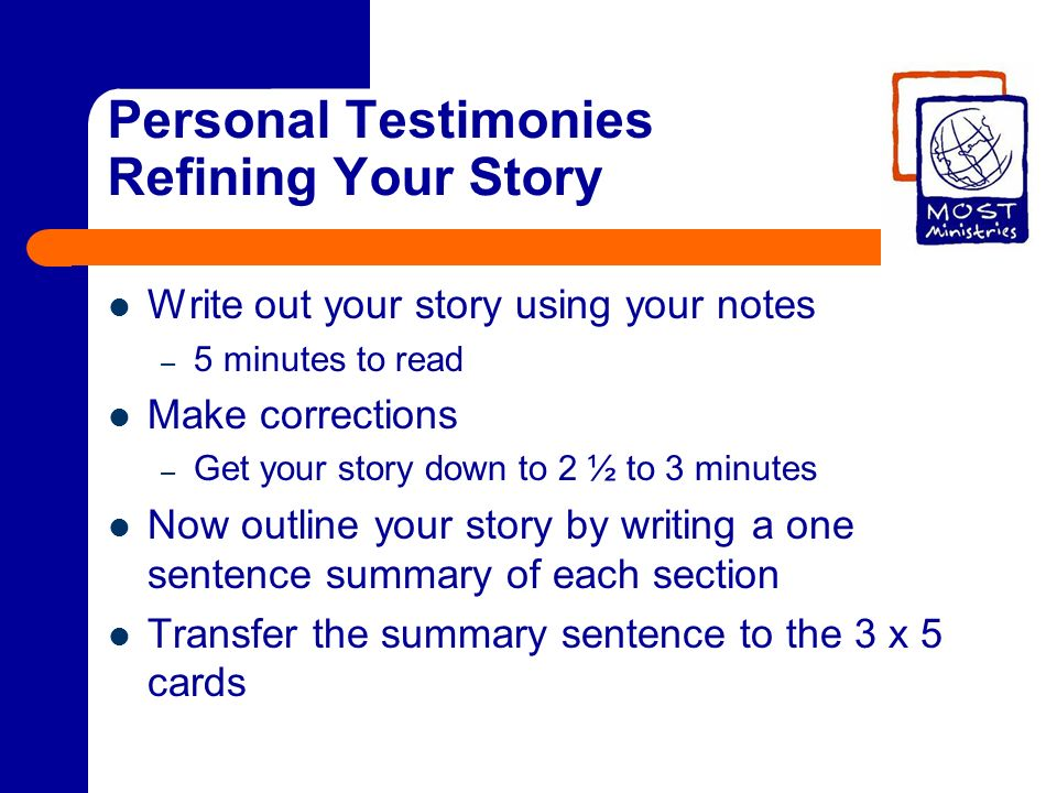 Personal Testimonies Refining Your Story Write out your story using your notes – 5 minutes to read Make corrections – Get your story down to 2 ½ to 3 minutes Now outline your story by writing a one sentence summary of each section Transfer the summary sentence to the 3 x 5 cards