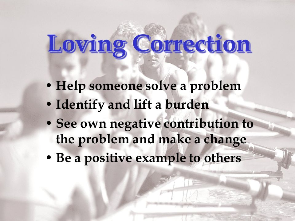 Loving Correction Help someone solve a problem Identify and lift a burden See own negative contribution to the problem and make a change Be a positive example to others